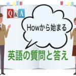 【How】を使った英語の質問&答え:HowをQ&Aの英語のフレーズで訓練!