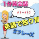 【英語で独り言】<#01−#10>1分英会話:英語のスピーキング力上達のために!2フレーズと発音のこつ!