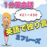 【英語で独り言】<#21−#30>1分英会話:英語のスピーキング力上達のために!2フレーズと発音のこつ!