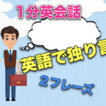 【英語で独り言】<#11−#20>1分英会話:英語のスピーキング力上達のために!2フレーズと発音のこつ!