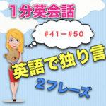 【英語で独り言】<#41−#50>1分英会話:英語のスピーキング力上達のために!2フレーズと発音のこつ!