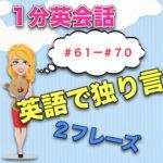 【英語で独り言】<#61−#70>1分英会話:英語のスピーキング力上達のために!2フレーズと発音のこつ!