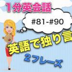 【英語で独り言】<#81−#90>1分英会話:英語のスピーキング力上達のために!2フレーズと発音のこつ!