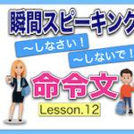 【英語瞬間スピーキング】No.12( 命令文)瞬間に英作文しよう!「〜しなさい!&〜しないで!」