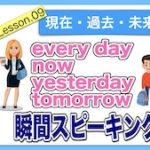 【英語瞬間スピーキング】No.9(過去・現在・未来)every day・now・yesterday・tomorrowを瞬間に英作文!