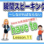 【英語瞬間スピーキング】No.11( have to)瞬間に英作文しよう!:〜しなくてはならない:会話でhave toを練習!