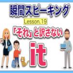 【英語瞬間スピーキング】No.19(「それ」と訳さない「it」)5つのパターン!日本語にまどわされないで!