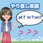 やり直し英語|前置詞(at in on)30問題|不確かを確かにしよう!